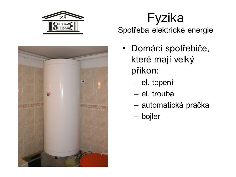 Fyzika Spotřeba elektrické energie Domácí spotřebiče, které mají velký příkon: –el. topení –el. trouba –automatická pračka –bojler