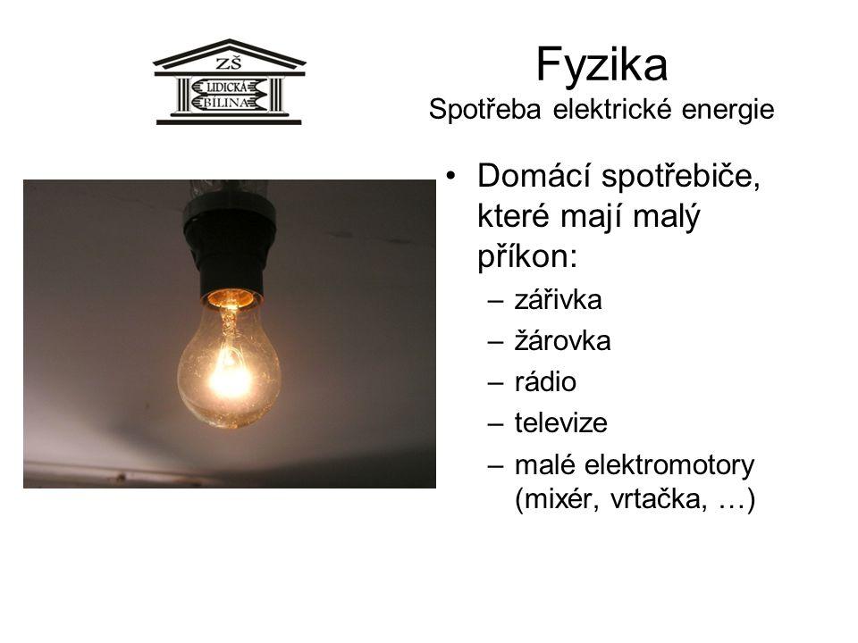 Fyzika Spotřeba elektrické energie Domácí spotřebiče, které mají malý příkon: –zářivka –žárovka –rádio –televize –malé elektromotory (mixér, vrtačka,