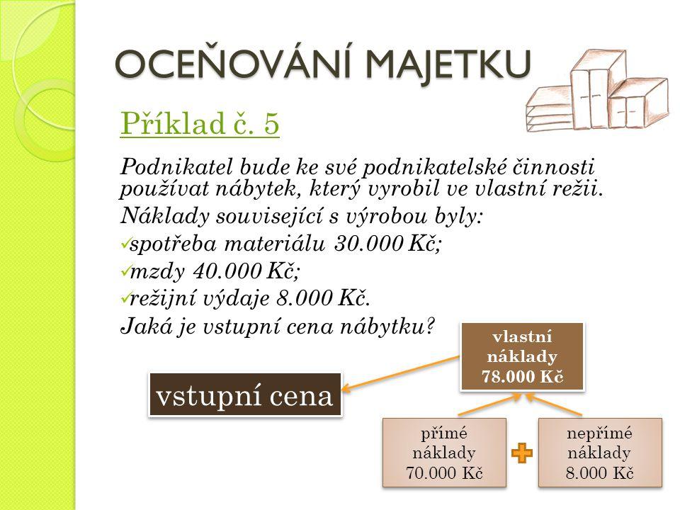 OCEŇOVÁNÍ MAJETKU Příklad č. 5 Podnikatel bude ke své podnikatelské činnosti používat nábytek, který vyrobil ve vlastní režii. Náklady související s v