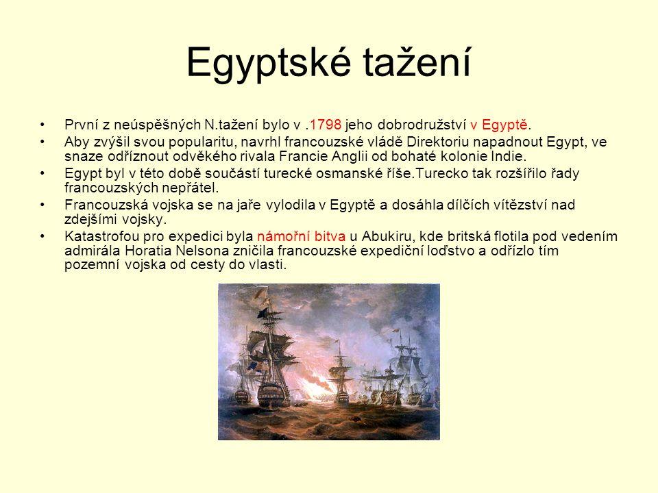 Egyptské tažení První z neúspěšných N.tažení bylo v.1798 jeho dobrodružství v Egyptě. Aby zvýšil svou popularitu, navrhl francouzské vládě Direktoriu