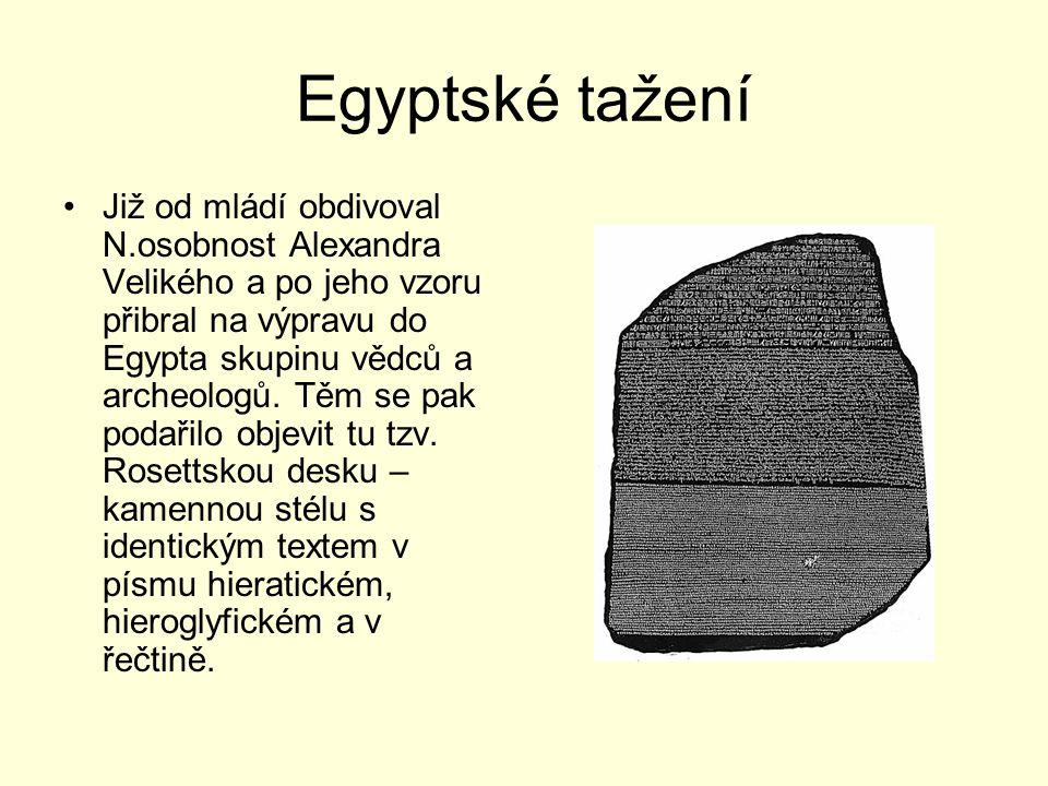 Egyptské tažení Již od mládí obdivoval N.osobnost Alexandra Velikého a po jeho vzoru přibral na výpravu do Egypta skupinu vědců a archeologů. Těm se p