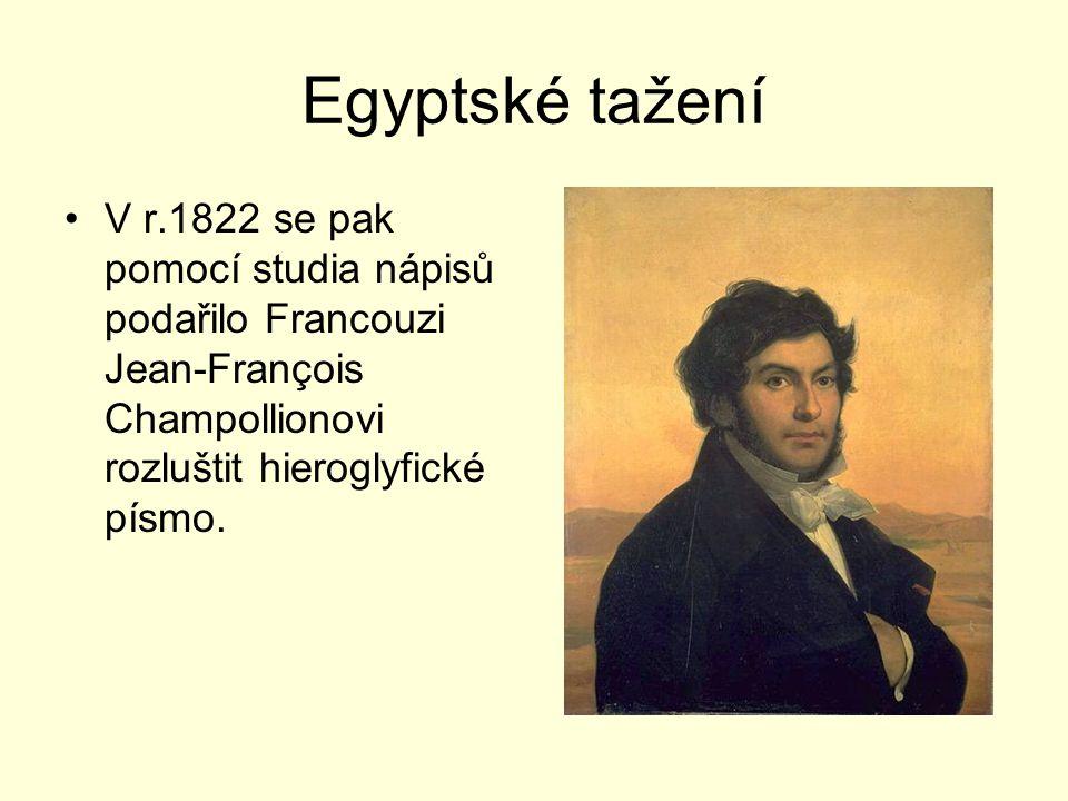 Egyptské tažení V r.1822 se pak pomocí studia nápisů podařilo Francouzi Jean-François Champollionovi rozluštit hieroglyfické písmo.