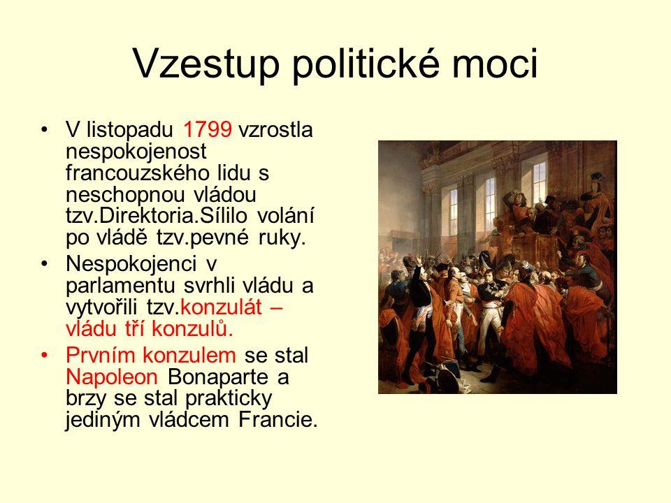 Vzestup politické moci V listopadu 1799 vzrostla nespokojenost francouzského lidu s neschopnou vládou tzv.Direktoria.Sílilo volání po vládě tzv.pevné