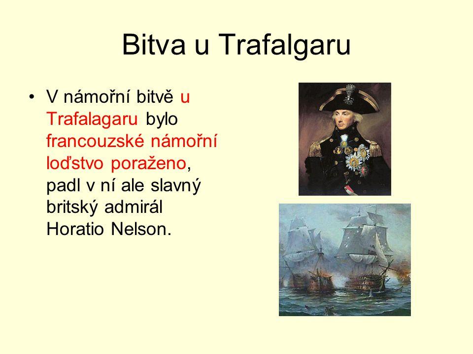 Bitva u Trafalgaru V námořní bitvě u Trafalagaru bylo francouzské námořní loďstvo poraženo, padl v ní ale slavný britský admirál Horatio Nelson.