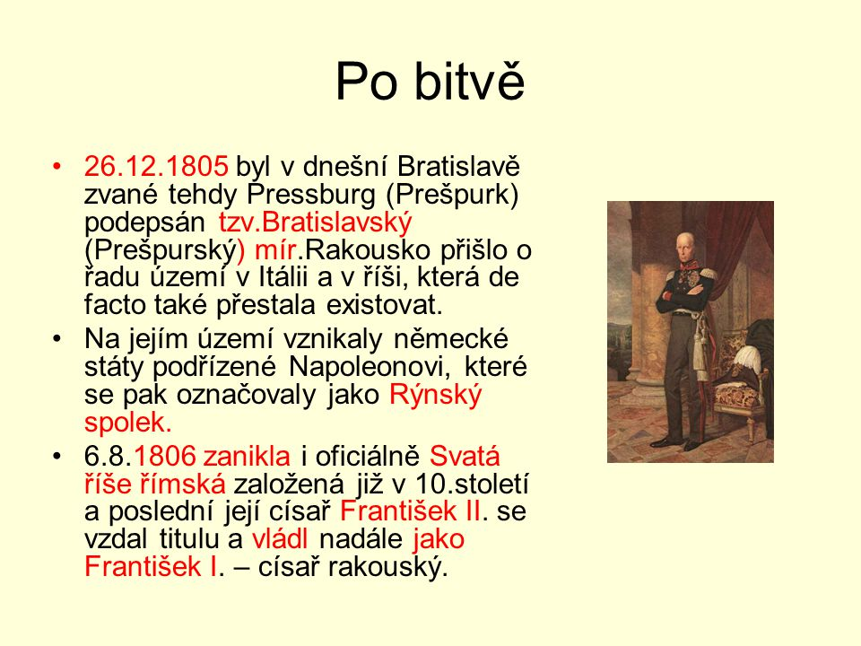 Po bitvě 26.12.1805 byl v dnešní Bratislavě zvané tehdy Pressburg (Prešpurk) podepsán tzv.Bratislavský (Prešpurský) mír.Rakousko přišlo o řadu území v