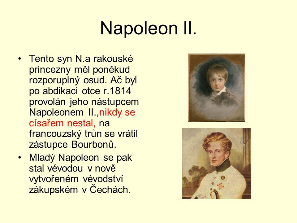 Napoleon II. Tento syn N.a rakouské princezny měl poněkud rozporuplný osud. Ač byl po abdikaci otce r.1814 provolán jeho nástupcem Napoleonem II.,nikd