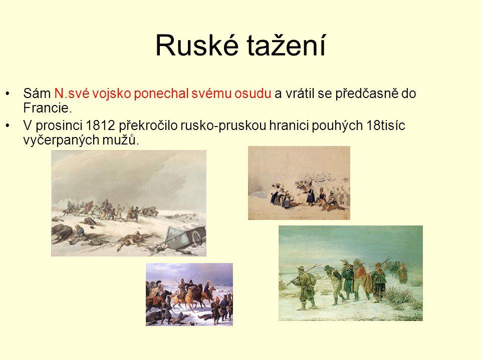 Ruské tažení Sám N.své vojsko ponechal svému osudu a vrátil se předčasně do Francie. V prosinci 1812 překročilo rusko-pruskou hranici pouhých 18tisíc
