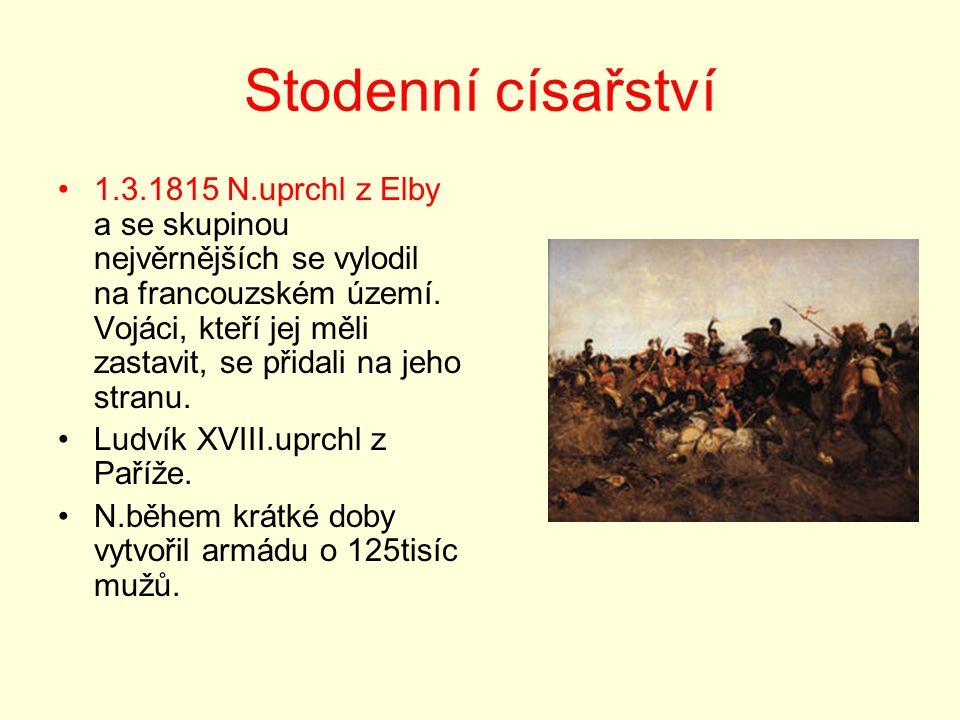 Stodenní císařství 1.3.1815 N.uprchl z Elby a se skupinou nejvěrnějších se vylodil na francouzském území. Vojáci, kteří jej měli zastavit, se přidali