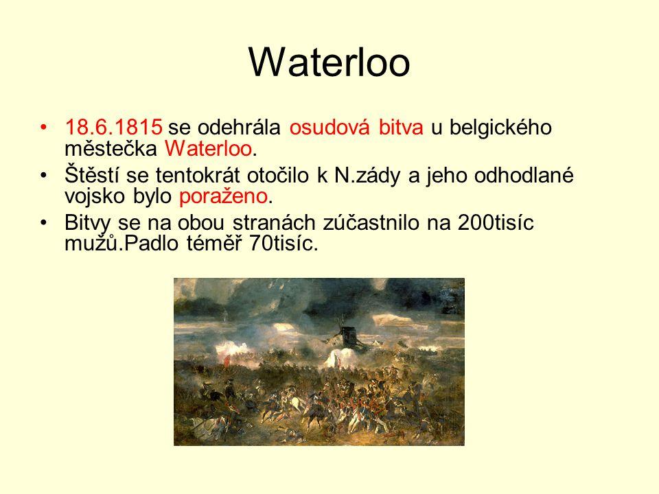 Waterloo 18.6.1815 se odehrála osudová bitva u belgického městečka Waterloo. Štěstí se tentokrát otočilo k N.zády a jeho odhodlané vojsko bylo poražen
