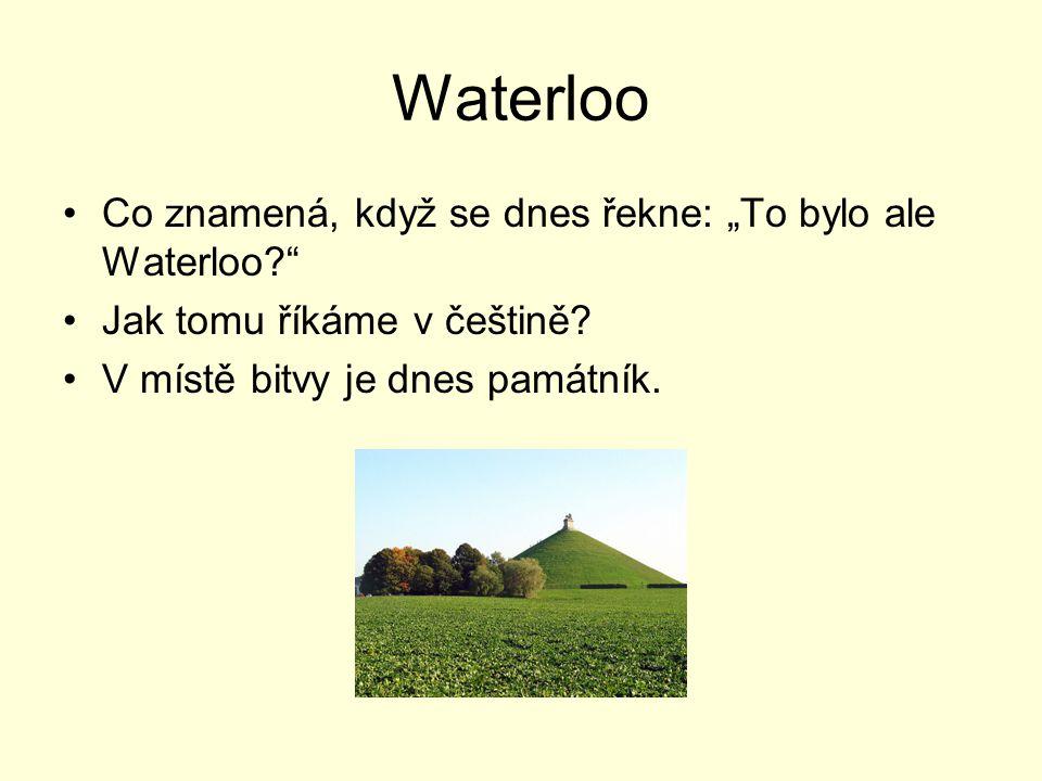 """Waterloo Co znamená, když se dnes řekne: """"To bylo ale Waterloo?"""" Jak tomu říkáme v češtině? V místě bitvy je dnes památník."""