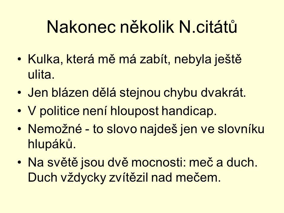 Nakonec několik N.citátů Kulka, která mě má zabít, nebyla ještě ulita. Jen blázen dělá stejnou chybu dvakrát. V politice není hloupost handicap. Nemož