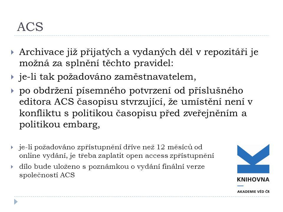 ACS  Archivace již přijatých a vydaných děl v repozitáři je možná za splnění těchto pravidel:  je-li tak požadováno zaměstnavatelem,  po obdržení písemného potvrzení od příslušného editora ACS časopisu stvrzující, že umístění není v konfliktu s politikou časopisu před zveřejněním a politikou embarg,  je-li požadováno zpřístupnění dříve než 12 měsíců od online vydání, je třeba zaplatit open access zpřístupnění  dílo bude uloženo s poznámkou o vydání finální verze společností ACS
