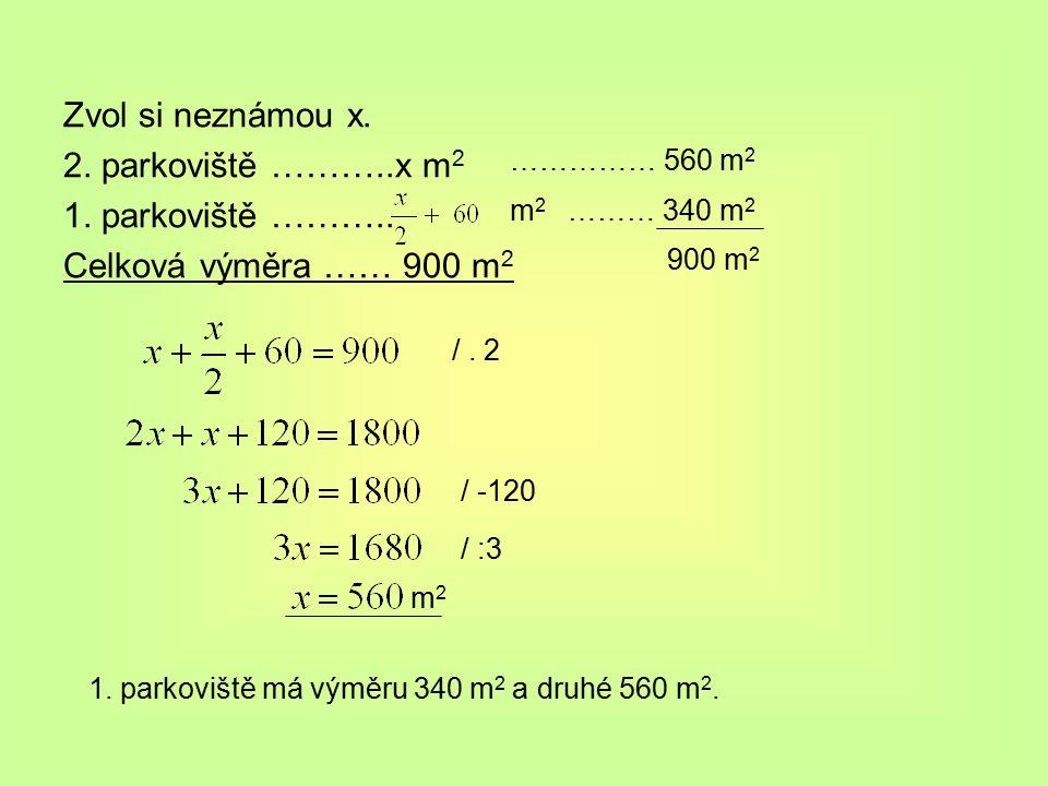 Zvol si neznámou x. 2. parkoviště ………..x m 2 1. parkoviště ……….. Celková výměra …… 900 m 2 m2m2 /. 2 / -120 / :3 m2m2 …………… 560 m 2 ……… 340 m 2 900 m
