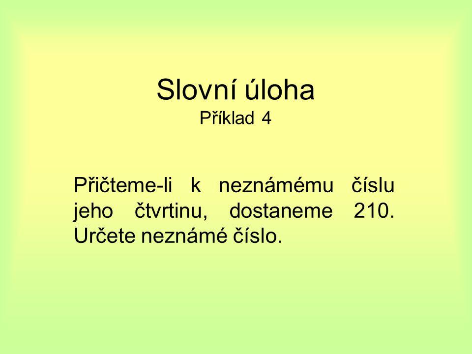 Slovní úloha Příklad 4 Přičteme-li k neznámému číslu jeho čtvrtinu, dostaneme 210. Určete neznámé číslo.