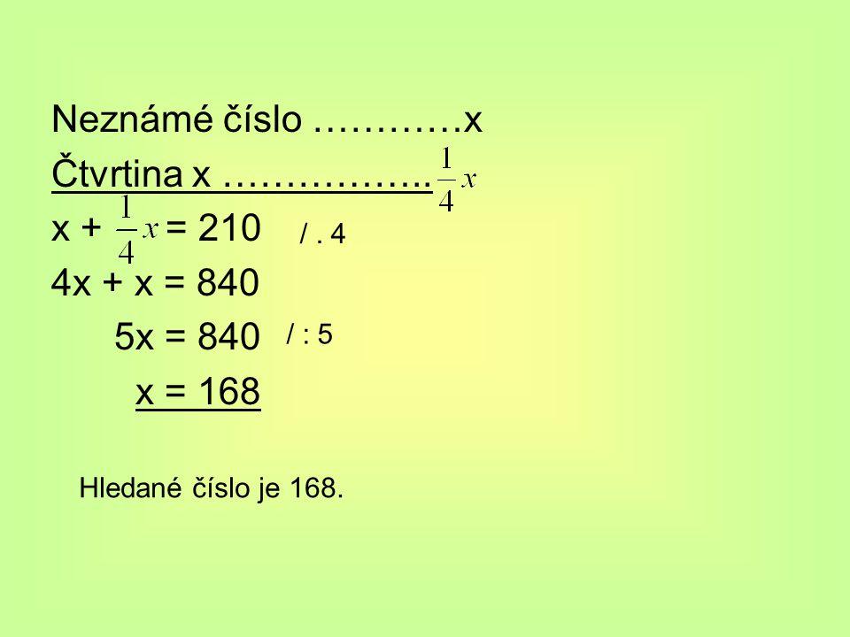 Neznámé číslo …………x Čtvrtina x …………….. x + = 210 4x + x = 840 5x = 840 x = 168 /. 4 / : 5 Hledané číslo je 168.