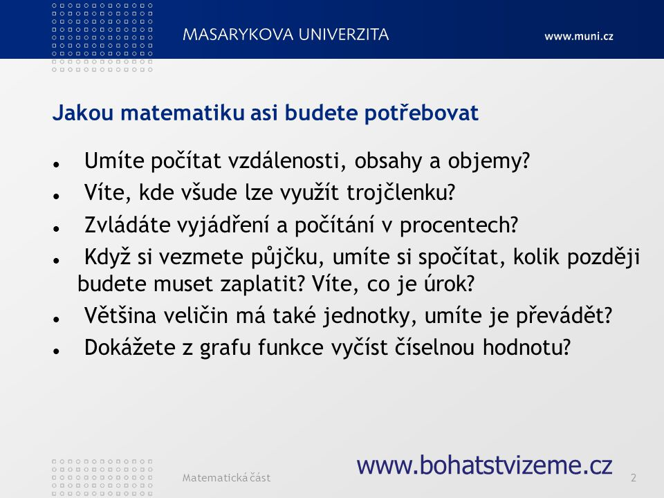 Matematická část2 www.bohatstvizeme.cz Jakou matematiku asi budete potřebovat Umíte počítat vzdálenosti, obsahy a objemy? Víte, kde všude lze využít t