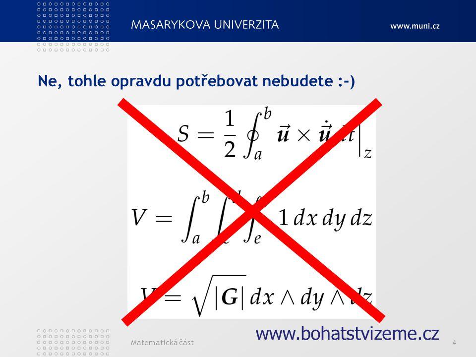 Matematická část4 Ne, tohle opravdu potřebovat nebudete :-) www.bohatstvizeme.cz