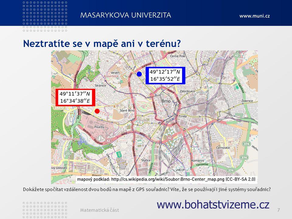 Matematická část7 www.bohatstvizeme.cz Neztratíte se v mapě ani v terénu? Dokážete spočítat vzdálenost dvou bodů na mapě z GPS souřadnic? Víte, že se