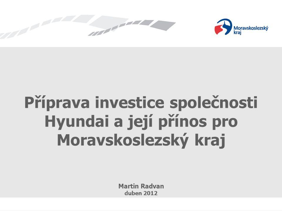 Příprava investice společnosti Hyundai a její přínos pro Moravskoslezský kraj Martin Radvan duben 2012
