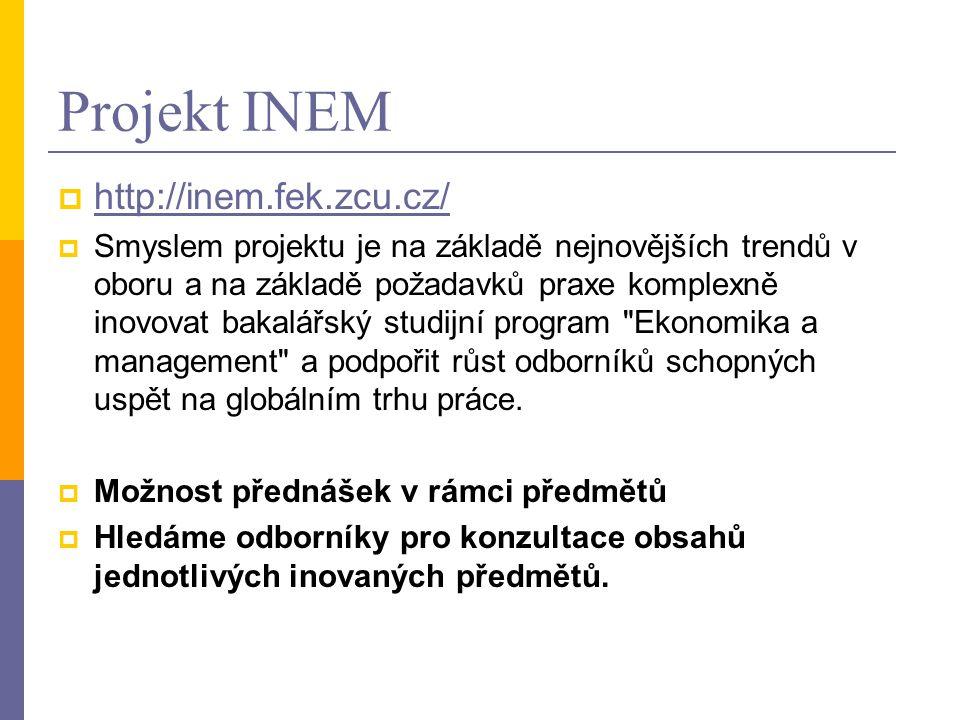 Projekt INEM  http://inem.fek.zcu.cz/ http://inem.fek.zcu.cz/  Smyslem projektu je na základě nejnovějších trendů v oboru a na základě požadavků praxe komplexně inovovat bakalářský studijní program Ekonomika a management a podpořit růst odborníků schopných uspět na globálním trhu práce.