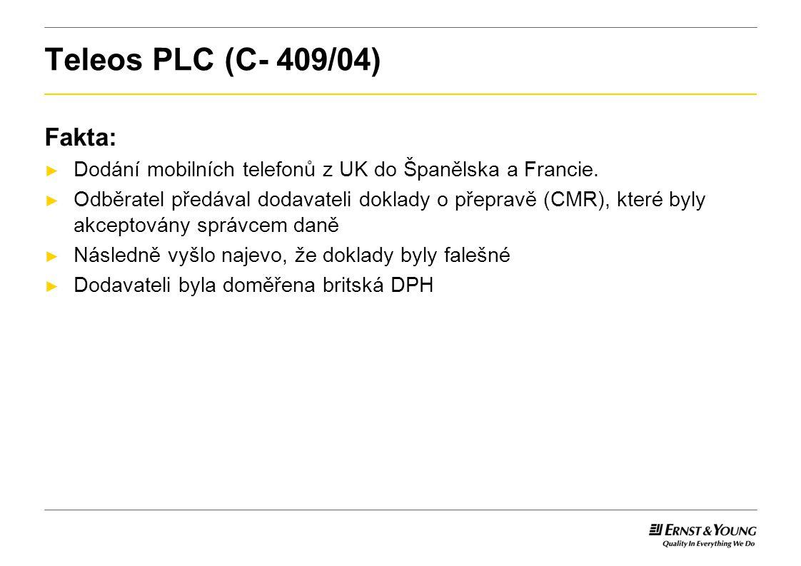 Teleos PLC (C- 409/04) ► Princip právní jistoty, proporcionality a neutrality ► Plátce si musí být vědom daňových důsledků transakce předem ► Plátci nesmí být v horším postavení než před vytvořením jednotného trhu ► Uvalení veškeré zodpovědnosti na dodavatele by nebylo proporcionální opatření ► Plátce by nemohl přenést daň na odběratele ► To by stimulovalo odběratele k páchání daňových podvodů ► Správce daně nemůže požadovat po dodavateli DPH, pokud ten jednal v dobré víře a podnikl všechny přiměřené kroky k tomu, aby zabránil daňovému úniku.
