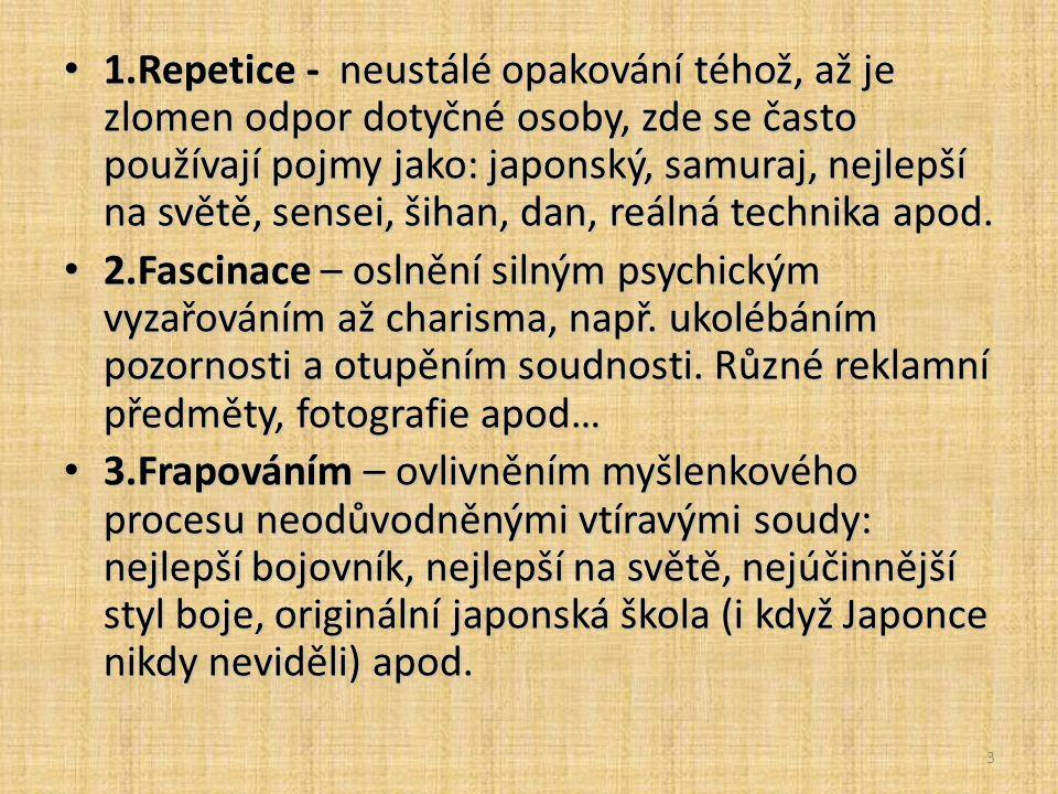 3 1.Repetice - neustálé opakování téhož, až je zlomen odpor dotyčné osoby, zde se často používají pojmy jako: japonský, samuraj, nejlepší na světě, sensei, šihan, dan, reálná technika apod.