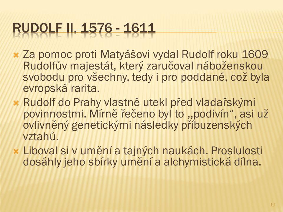  Za pomoc proti Matyášovi vydal Rudolf roku 1609 Rudolfův majestát, který zaručoval náboženskou svobodu pro všechny, tedy i pro poddané, což byla evropská rarita.