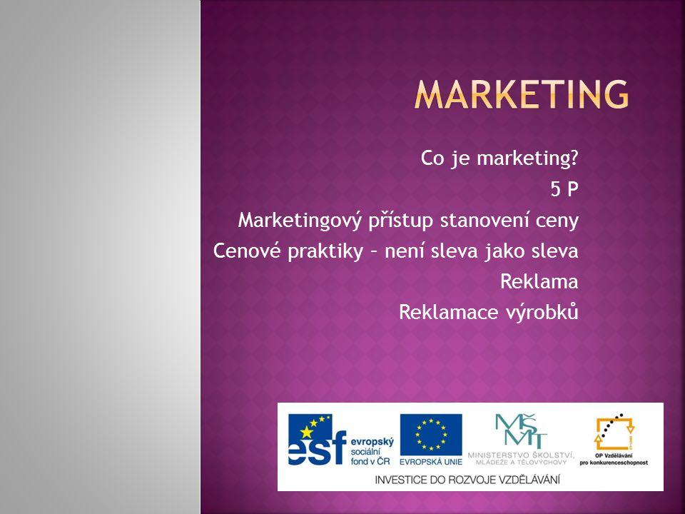 Co je marketing? 5 P Marketingový přístup stanovení ceny Cenové praktiky – není sleva jako sleva Reklama Reklamace výrobků
