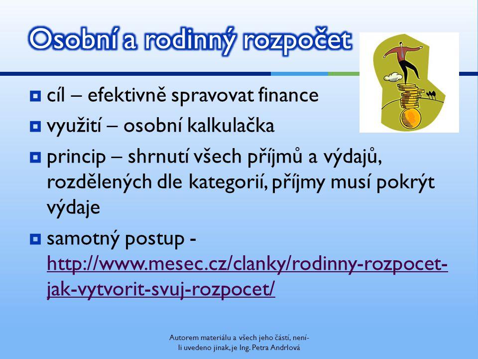  cíl – efektivně spravovat finance  využití – osobní kalkulačka  princip – shrnutí všech příjmů a výdajů, rozdělených dle kategorií, příjmy musí pokrýt výdaje  samotný postup - http://www.mesec.cz/clanky/rodinny-rozpocet- jak-vytvorit-svuj-rozpocet/ http://www.mesec.cz/clanky/rodinny-rozpocet- jak-vytvorit-svuj-rozpocet/ Autorem materiálu a všech jeho částí, není- li uvedeno jinak, je Ing.