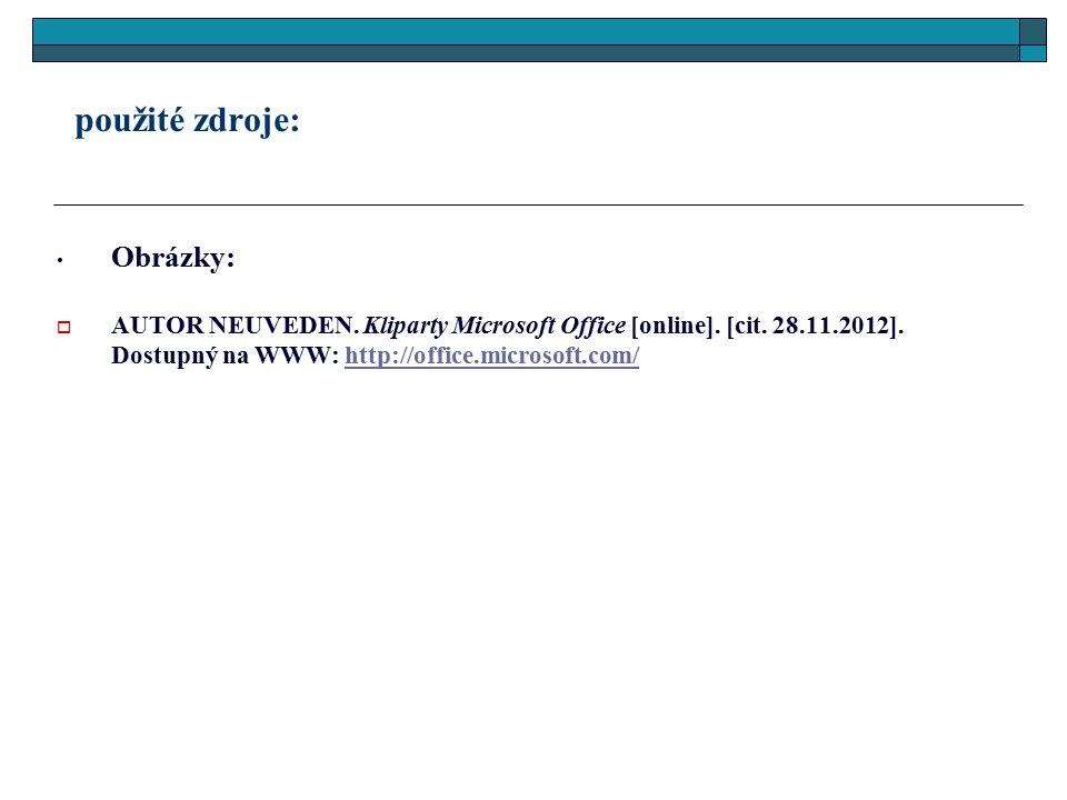 použité zdroje: Obrázky:  AUTOR NEUVEDEN. Kliparty Microsoft Office [online]. [cit. 28.11.2012]. Dostupný na WWW: http://office.microsoft.com/http://