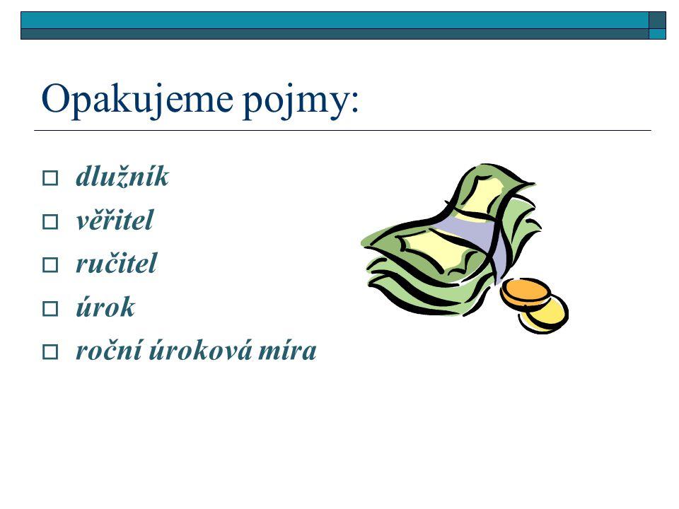 Opakujeme pojmy:  dlužník  věřitel  ručitel  úrok  roční úroková míra