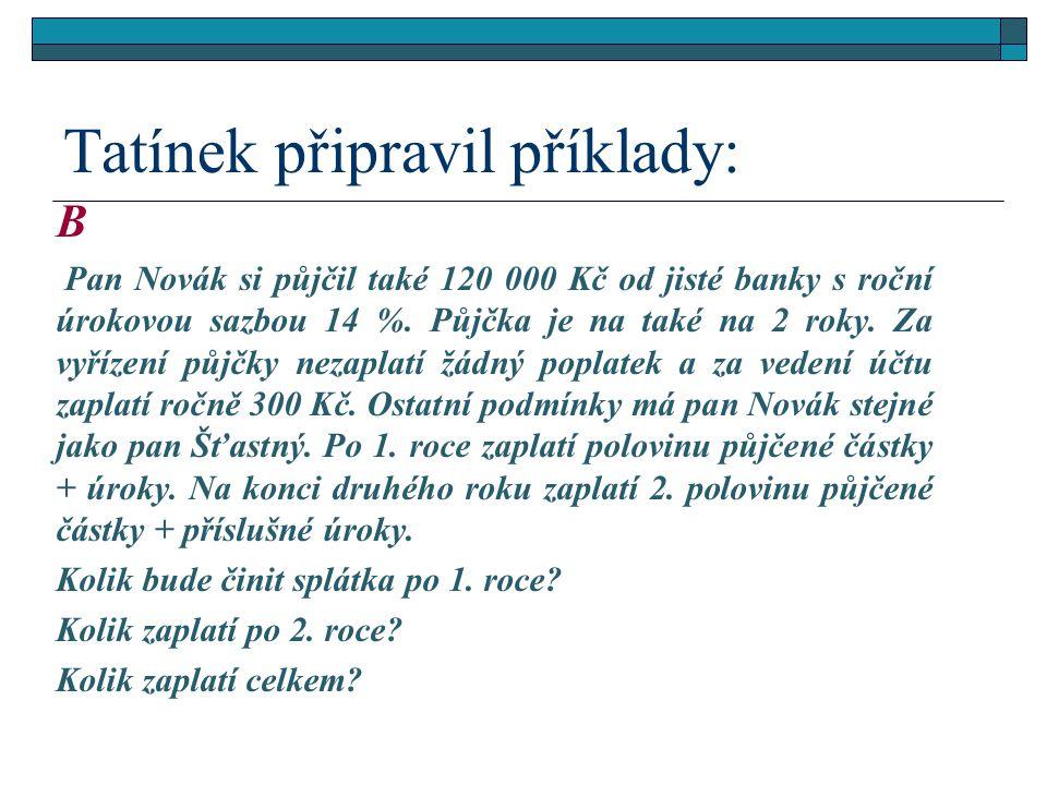 Tatínek připravil příklady: B Pan Novák si půjčil také 120 000 Kč od jisté banky s roční úrokovou sazbou 14 %. Půjčka je na také na 2 roky. Za vyřízen