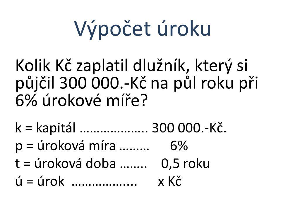 Kolik Kč zaplatil dlužník, který si půjčil 300 000.-Kč na půl roku při 6% úrokové míře? Výpočet úroku k = kapitál ……………….. 300 000.-Kč. p = úroková mí
