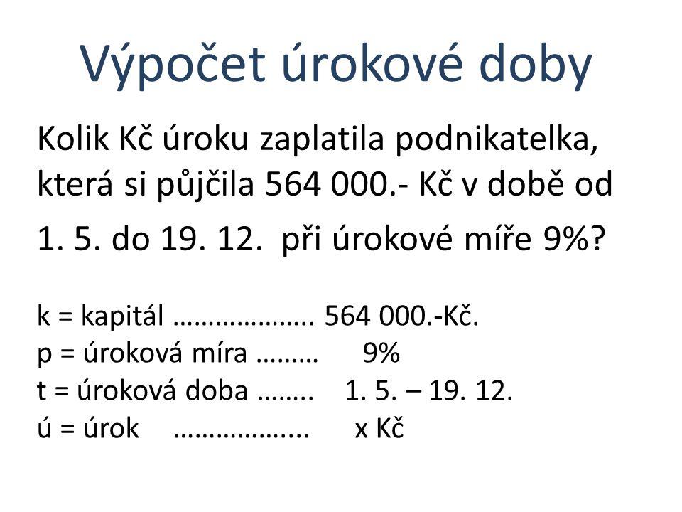 Kolik Kč úroku zaplatila podnikatelka, která si půjčila 564 000.- Kč v době od 1. 5. do 19. 12. při úrokové míře 9%? Výpočet úrokové doby k = kapitál