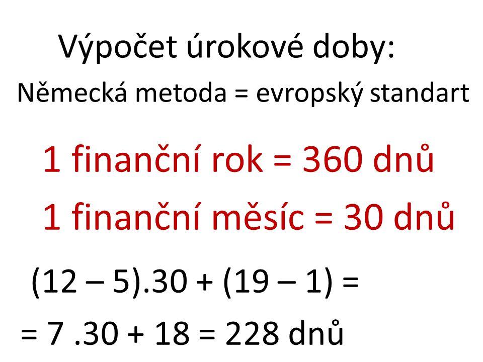 Výpočet úrokové doby: Německá metoda = evropský standart 1 finanční rok = 360 dnů 1 finanční měsíc = 30 dnů (12 – 5).30 + (19 – 1) = = 7.30 + 18 = 228