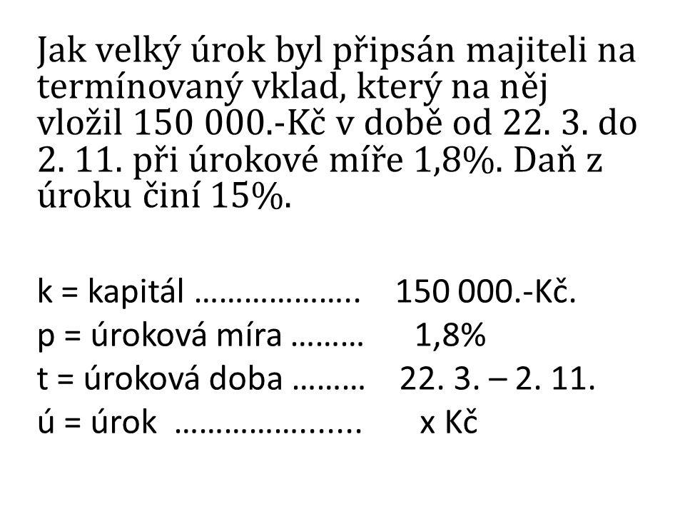Jak velký úrok byl připsán majiteli na termínovaný vklad, který na něj vložil 150 000.-Kč v době od 22. 3. do 2. 11. při úrokové míře 1,8%. Daň z úrok