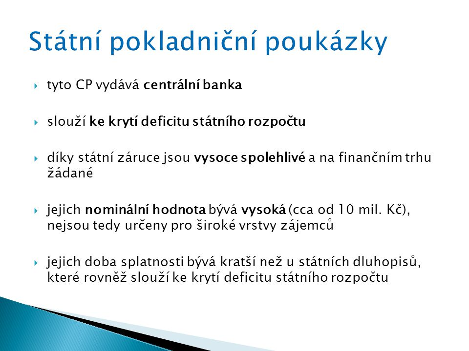  tyto CP vydává centrální banka  slouží ke krytí deficitu státního rozpočtu  díky státní záruce jsou vysoce spolehlivé a na finančním trhu žádané  jejich nominální hodnota bývá vysoká (cca od 10 mil.