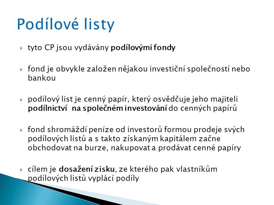  tyto CP jsou vydávány podílovými fondy  fond je obvykle založen nějakou investiční společností nebo bankou  podílový list je cenný papír, který osvědčuje jeho majiteli podílnictví na společném investování do cenných papírů  fond shromáždí peníze od investorů formou prodeje svých podílových listů a s takto získaným kapitálem začne obchodovat na burze, nakupovat a prodávat cenné papíry  cílem je dosažení zisku, ze kterého pak vlastníkům podílových listů vyplácí podíly