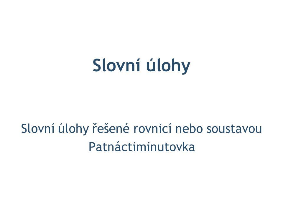 Slovní úlohy Slovní úlohy řešené rovnicí nebo soustavou Patnáctiminutovka
