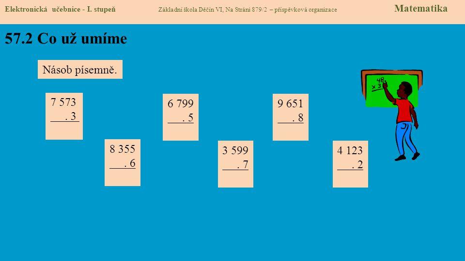 57.2 Co už umíme Elektronická učebnice - I. stupeň Základní škola Děčín VI, Na Stráni 879/2 – příspěvková organizace Matematika Násob písemně. 7 573.