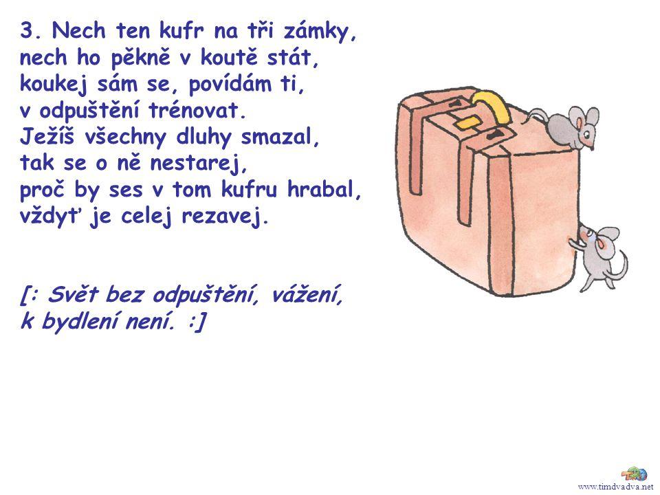 www.timdvadva.net 3. Nech ten kufr na tři zámky, nech ho pěkně v koutě stát, koukej sám se, povídám ti, v odpuštění trénovat. Ježíš všechny dluhy smaz