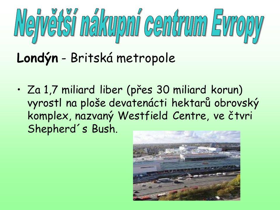 Londýn - Britská metropole Za 1,7 miliard liber (přes 30 miliard korun) vyrostl na ploše devatenácti hektarů obrovský komplex, nazvaný Westfield Centr