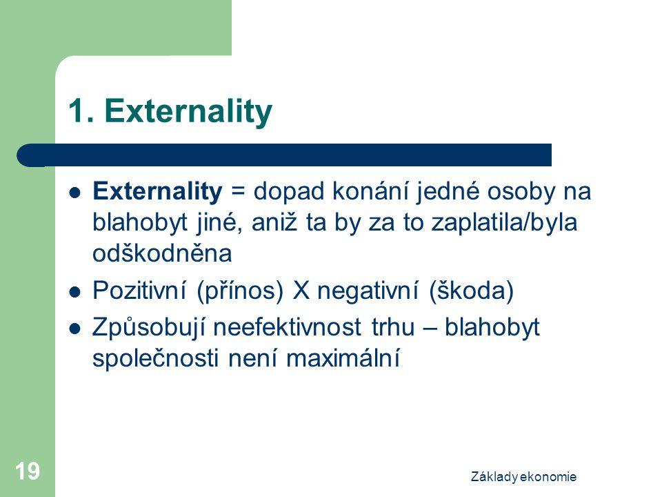 Základy ekonomie 19 1. Externality Externality = dopad konání jedné osoby na blahobyt jiné, aniž ta by za to zaplatila/byla odškodněna Pozitivní (přín
