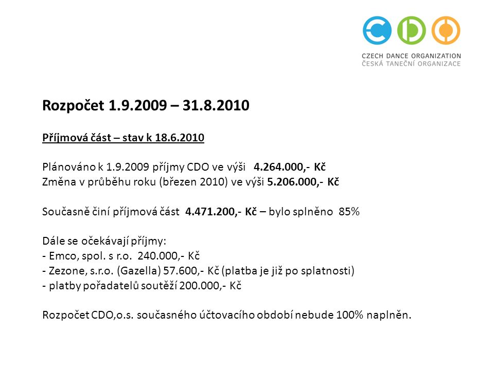 Rozpočet 1.9.2009 – 31.8.2010 Příjmová část – stav k 18.6.2010 Plánováno k 1.9.2009 příjmy CDO ve výši 4.264.000,- Kč Změna v průběhu roku (březen 2010) ve výši 5.206.000,- Kč Současně činí příjmová část 4.471.200,- Kč – bylo splněno 85% Dále se očekávají příjmy: - Emco, spol.