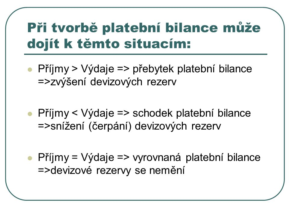 Při tvorbě platební bilance může dojít k těmto situacím: Příjmy > Výdaje => přebytek platební bilance =>zvýšení devizových rezerv Příjmy < Výdaje => schodek platební bilance =>snížení (čerpání) devizových rezerv Příjmy = Výdaje => vyrovnaná platební bilance =>devizové rezervy se nemění