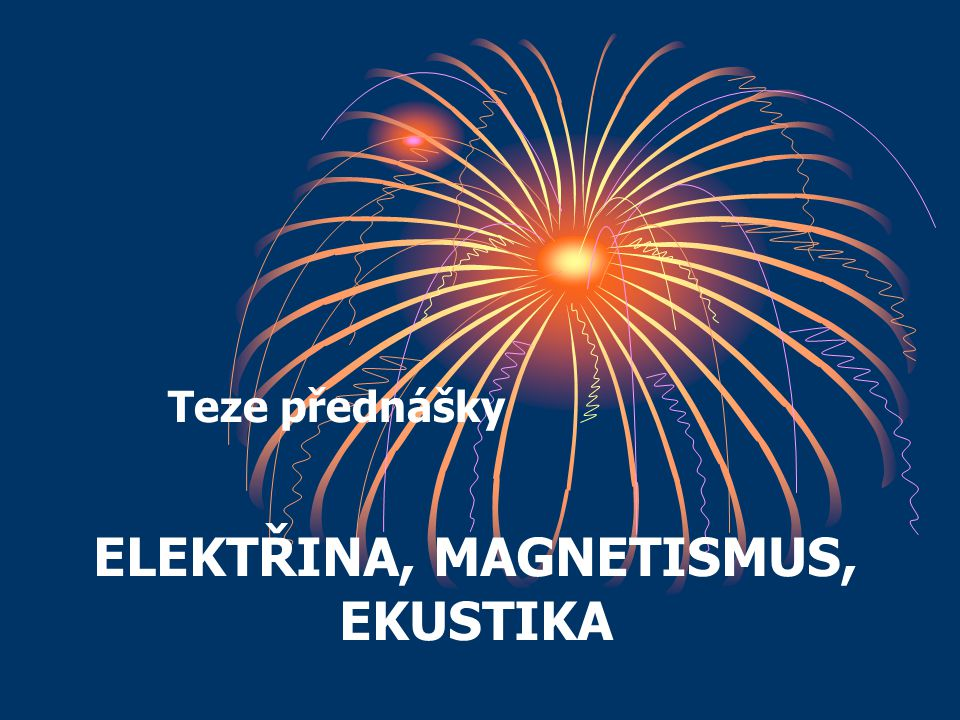 ELEKTŘINA, MAGNETISMUS, EKUSTIKA Teze přednášky