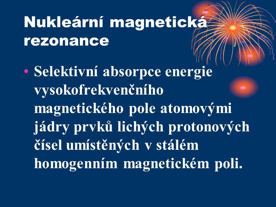 Nukleární magnetická rezonance Selektivní absorpce energie vysokofrekvenčního magnetického pole atomovými jádry prvků lichých protonových čísel umístě