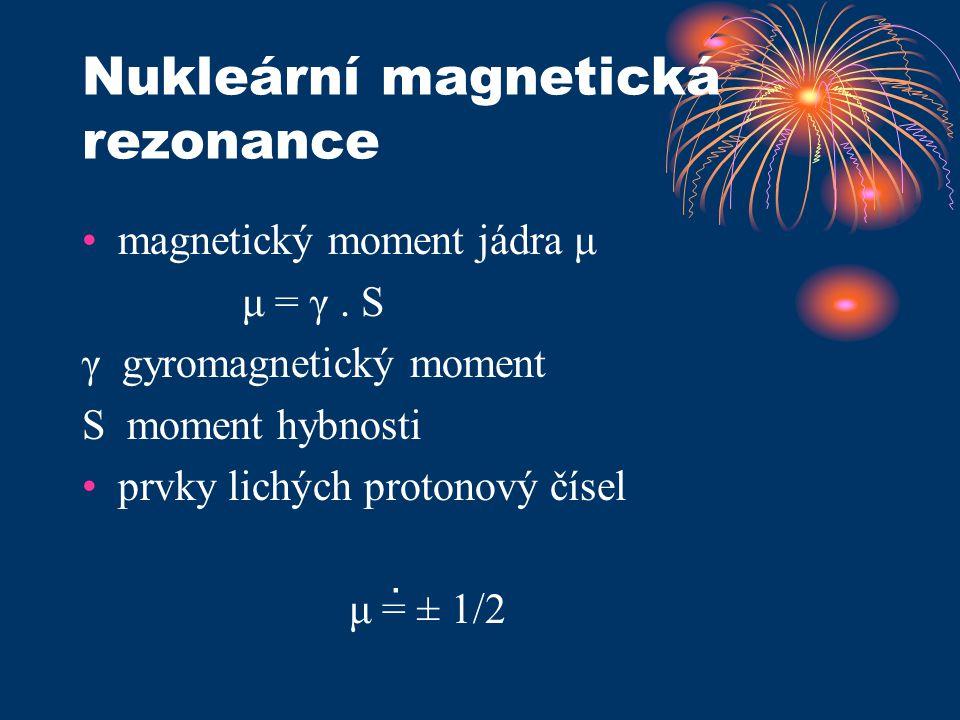 Nukleární magnetická rezonance magnetický moment jádra μ μ = γ. S γ gyromagnetický moment S moment hybnosti prvky lichých protonový čísel μ = ± 1/2.