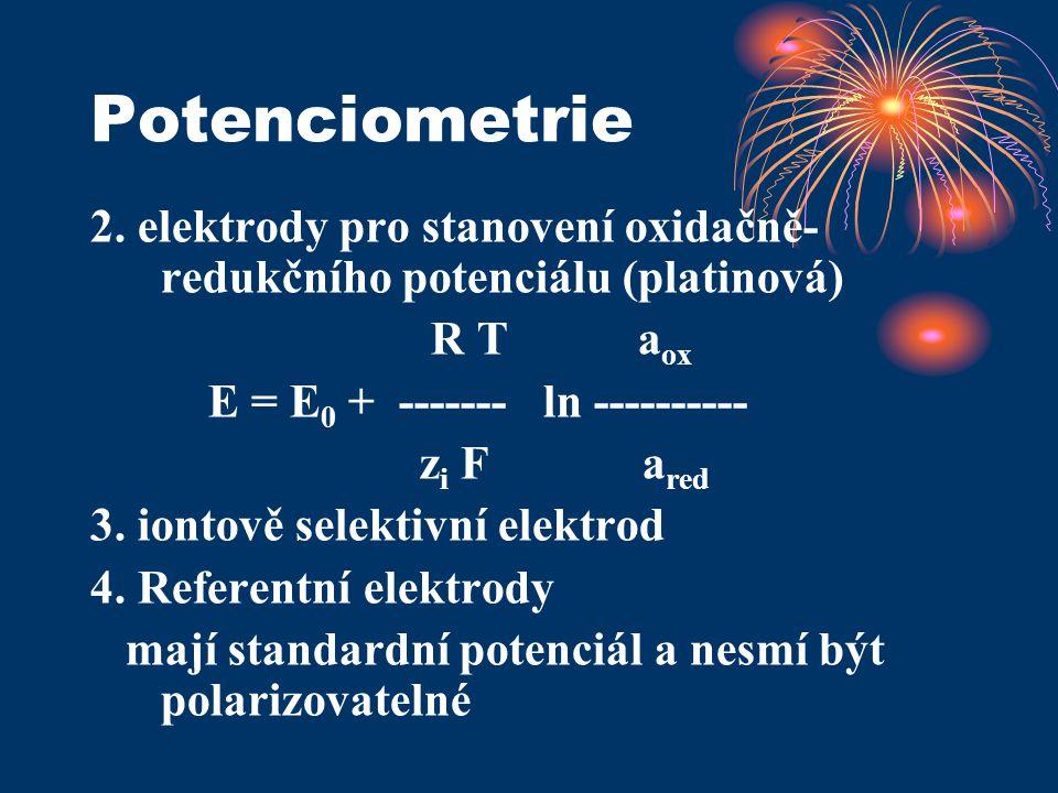 Potenciometrie 2. elektrody pro stanovení oxidačně- redukčního potenciálu (platinová) R T a ox E = E 0 + ------- ln ---------- z i F a red 3. iontově