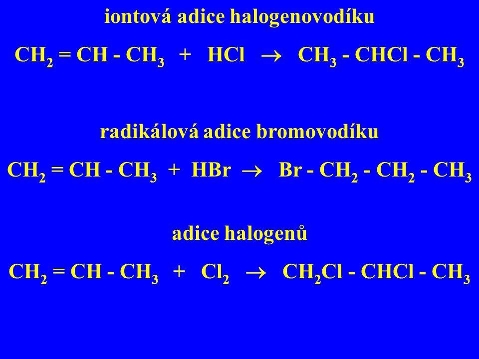 iontová adice halogenovodíku CH 2 = CH - CH 3 + HCl  CH 3 - CHCl - CH 3 radikálová adice bromovodíku CH 2 = CH - CH 3 + HBr  Br - CH 2 - CH 2 - CH 3
